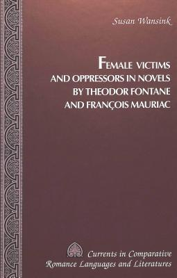Female Victims and Oppressors in Novels Theodor Fontane and Francois Mauriac by Susan Wansink