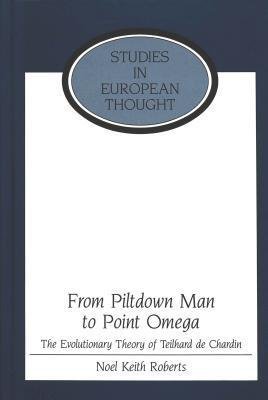 From Piltdown Man To Point Omega: The Evolutionary Theory Of Teilhard De Chardin Noel Roberts