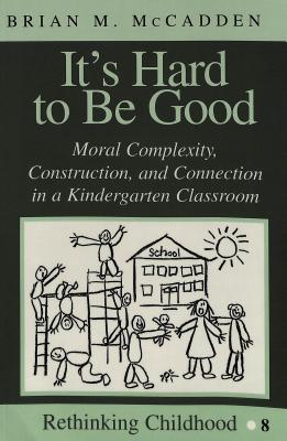 Its Hard to Be Good: Moral Complexity, Construction, and Connection in a Kindergarten Classroom  by  Brian M. McCadden