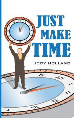 Just Make Time: Living the Priorities of Life and Success MR Jody N Holland
