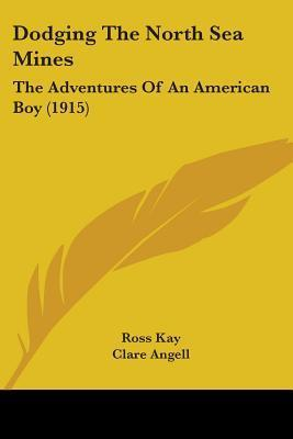 Dodging the North Sea Mines: The Adventures of an American Boy (1915)  by  Ross Kay