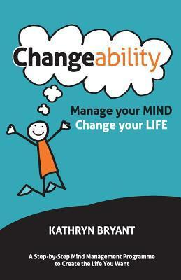 Changeability: Manage Your Mind - Change Your Life  by  Kathryn Bryant