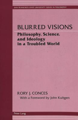Blurred Visions: Philosophy, Science, and Ideology in a Troubled World  by  Rory J. Conces