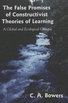 The False Promises of Constructivist Theories of Learning: A Global and Ecological Critique  by  Chet A. Bowers