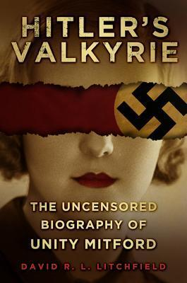 Hitlers Valkyrie: The Uncensored Biography of Unity Mitford  by  David R.L. Litchfield