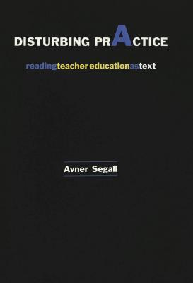 Disturbing Practice: Reading Teacher Education as Text Avner Segall