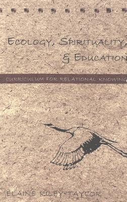 Ecology, Spirituality & Education: Curriculum for Relational Knowing  by  Elaine Riley-Taylor