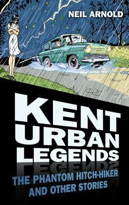Kent Urban Legends: The Phantom Hitch-Hiker and Other Stories Neil Arnold