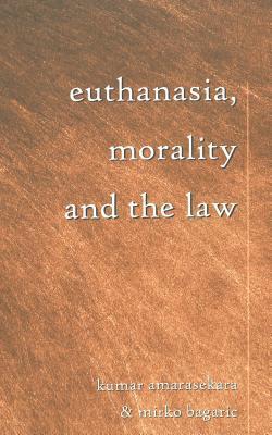 Euthanasia, Morality, and the Law  by  Kumar Amarasekara