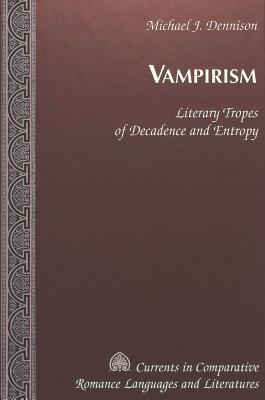 Vampirism: Literary Tropes Of Decadence And Entropy Michael J. Dennison