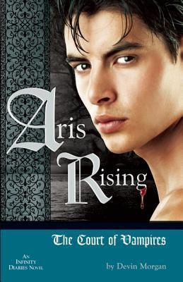 Aris Rising: The Court of Vampires: AN INFINITY DIARIES NOVEL  by  Devin Morgan