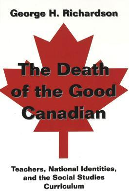 The Death of the Good Canadian: Teachers, National Identities, and the Social Studies Curriculum George H. Richardson