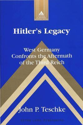 Hitlers Legacy: West Germany Confronts the Aftermath of the Third Reich Second Printing John P. Teschke