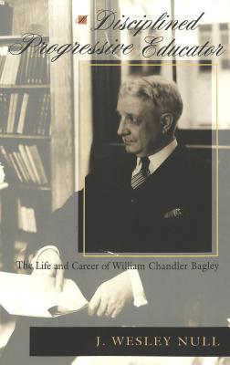 A Disciplined Progressive Educator: The Life and Career of William Chandler Bagley  by  J. Wesley Null