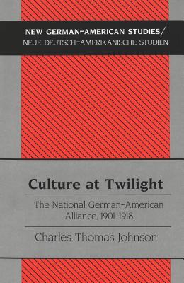 Culture at Twilight: The National German-American Alliance, 1901-1918 Charles T. Johnson