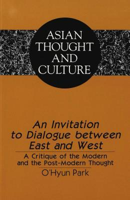 An Invitation to Dialogue Between East and West: A Critique of the Modern and the Post-Modern Thought OHyun Park