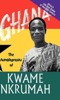 Ghana: The Autobiography Of Kwame Nkrumah (Africas 100 Best Books)  by  Kwame Nkrumah