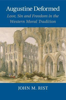 Augustine Deformed: Love, Sin and Freedom in the Western Moral Tradition John M. Rist