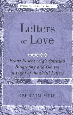 Letters of Love: Franz Rosenzweigs Spiritual Biography and Oeuvre in Light of the Gritli Letters  by  Ephraim Meir