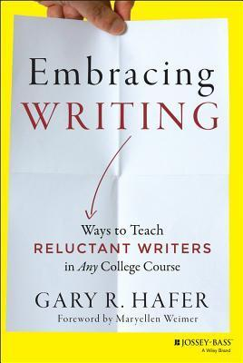Embracing Writing: Ways to Teach Reluctant Writers in Any College Course Gary R Hafer
