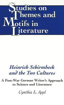 Heinrich Schirmbeck and the Two Cultures: A Post-War German Writers Approach to Science and Literature  by  Cynthia L. Appl