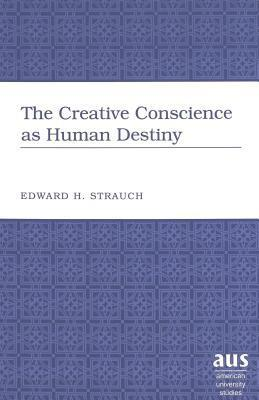 The Creative Conscience as Human Destiny  by  Eduard Hugo Strauch