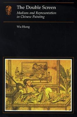 The Double Screen: Medium And Representation In Chinese Painting Wu Hung