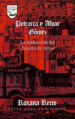 Petrarca Y Alvar Gڳomez: La Traducciڳon Del Triunfo De Amor Roxana Recio