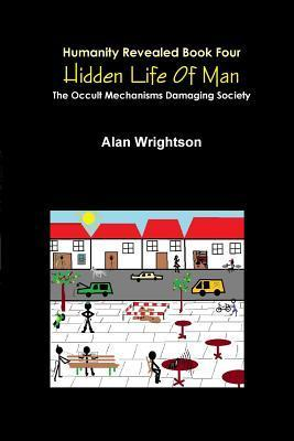Hidden Life of Man: The Occult Mechanisms Damaging Society Alan Wrightson