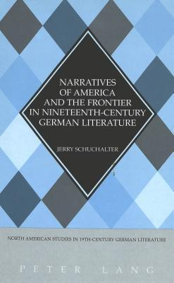 Narratives Of America And The Frontier In Nineteenth Century German Literature  by  Jerry Schuchalter