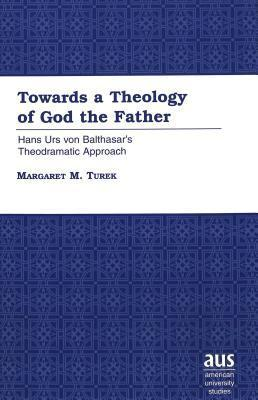 Towards A Theology Of God The Father: Hans Urs Von Balthasars Theodramatic Approach Margaret M. Turek