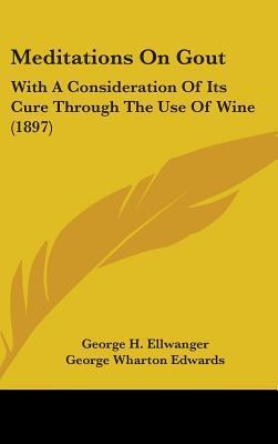 Meditations on Gout: With a Consideration of Its Cure Through the Use of Wine (1897)  by  George H. Ellwanger