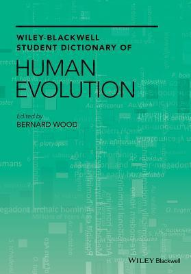 Wiley-Blackwell Student Dictionary of Human Evolution  by  Bernard Wood