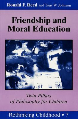 Friendship and Moral Education: Twin Pillars of Philosophy for Children Ronald F. Reed