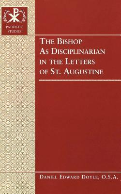 The Bishop as Disciplinarian in the Letters of St. Augustine  by  Daniel Edward Doyle