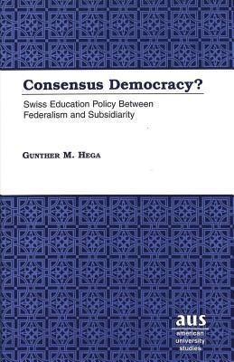 Consensus Democracy?: Swiss Education Policy Between Federalism and Subsidiarity  by  Gunther M. Hega