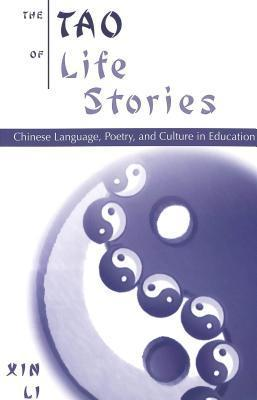 The Tao of Life Stories: Chinese Language, Poetry, and Culture in Education  by  Xin Li