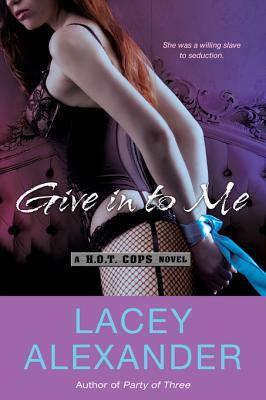 Give In To Me (H.O.T. Cops, #3) Lacey Alexander