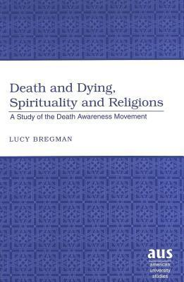 Death and Dying, Spirituality and Religions: A Study of the Death Awareness Movement  by  Lucy Bregman