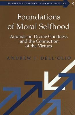 Foundations Of Moral Selfhood: Aquinas On Divine Goodness And The Connection Of The Virtues  by  Andrew J. DellOlio