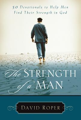 The Strength of a Man: 50 Devotionals to Help Men Find Their Strength in God David Roper