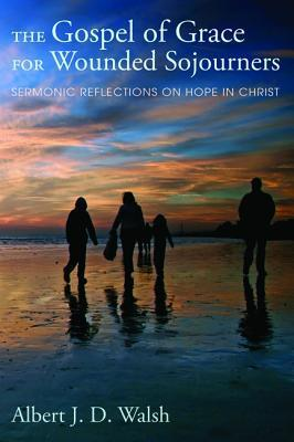 The Gospel of Grace for Wounded Sojourners: Sermonic Reflections on Hope in Christ Albert J.D. Walsh