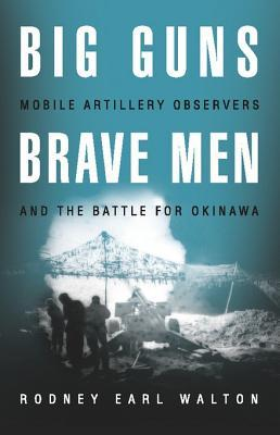 Big Guns, Brave Men: Mobile Artillery Observers and the Battle for Okinawa Rodney Earl Walton