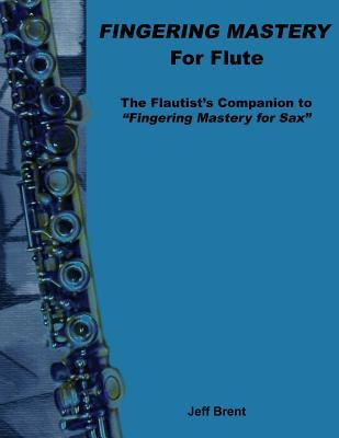 Fingering Mastery for Flute: The Flautists Companion to Fingering Mastery for Sax Jeff Brent