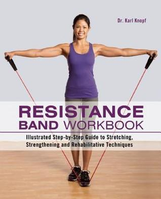 Resistance Band Workbook: Illustrated Step-By-Step Guide to Stretching, Strengthening and Rehabilitative Techniques  by  Karl Knopf