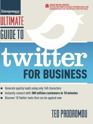 Ultimate Guide to Twitter for Business: Generate Quality Leads Using 140 Characters, Instantly Connect with 300 Million Customers in 10 Minutes, Discover 10 Twitter Tools That Can Be Applied Now Ted Prodromou