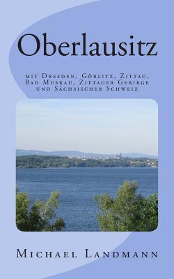 Oberlausitz: Mit Dresden, Gorlitz, Zittau, Bad Muskau, Zittauer Gebirge Und Sachsischer Schweiz Michael Landmann