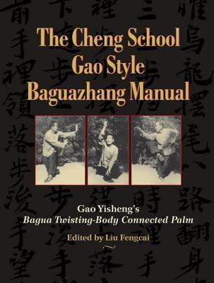 The Cheng School Gao Style Baguazhang Manual: Gao Yishengs Bagua Twisting-Body Connected Palm  by  Gao Yisheng