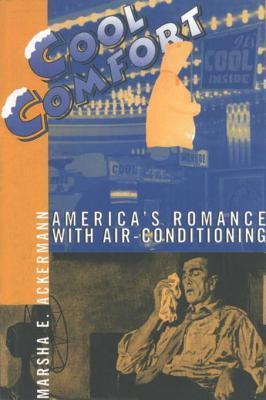 Cool Comfort: Americas Romance with Air-Conditioning Marsha Ackermann