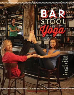 Bar Stool Yoga: The Fun Way Of Being Fit And Flexible At The Bar And Beyond Miriam Austin